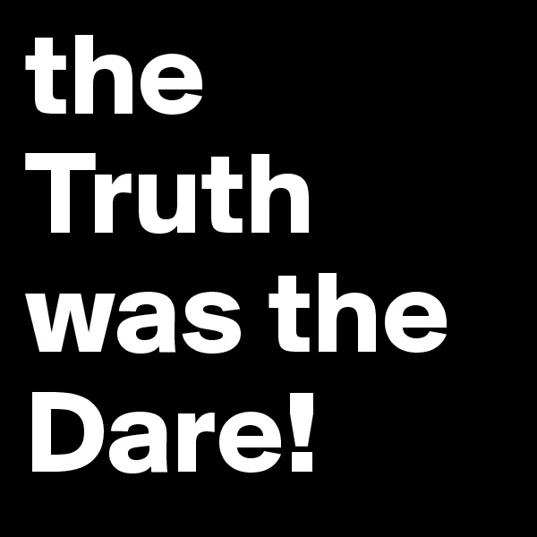 the Truth was the Dare!