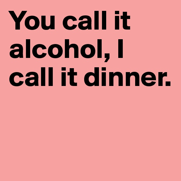 You call it alcohol, I call it dinner.