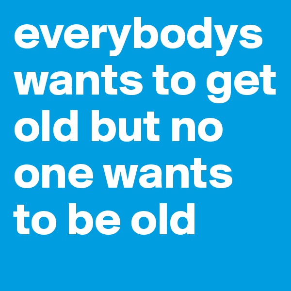 everybodys wants to get old but no one wants to be old