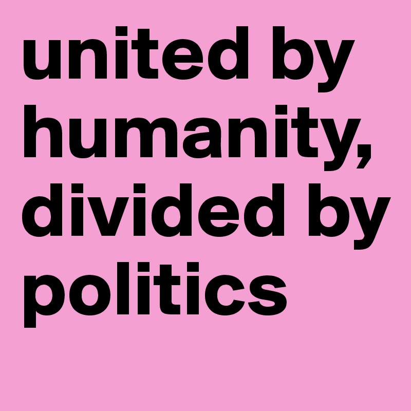 united by humanity, divided by politics