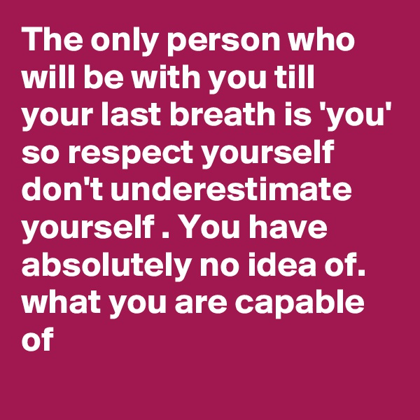 The only person who will be with you till your last breath is 'you' so respect yourself don't underestimate yourself . You have absolutely no idea of. what you are capable of