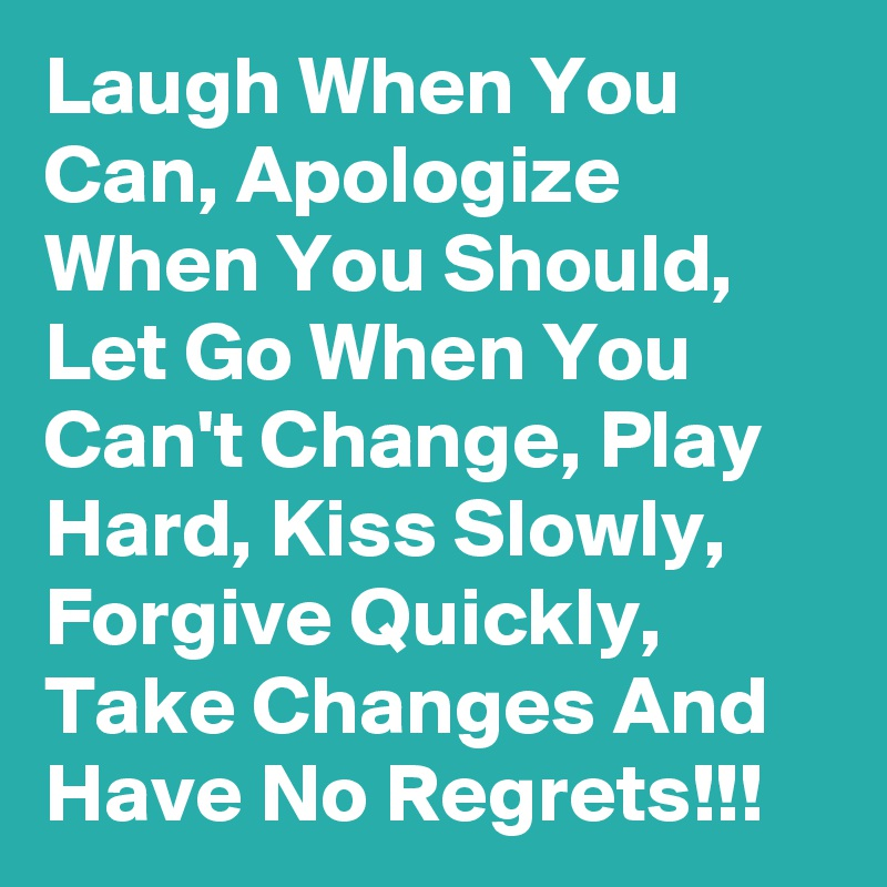 Laugh When You Can, Apologize When You Should, Let Go When You  Can't Change, Play Hard, Kiss Slowly, Forgive Quickly, Take Changes And Have No Regrets!!!