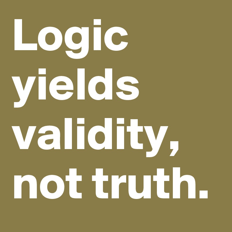 Logic yields validity, not truth. - Post by Ziya on Boldomatic