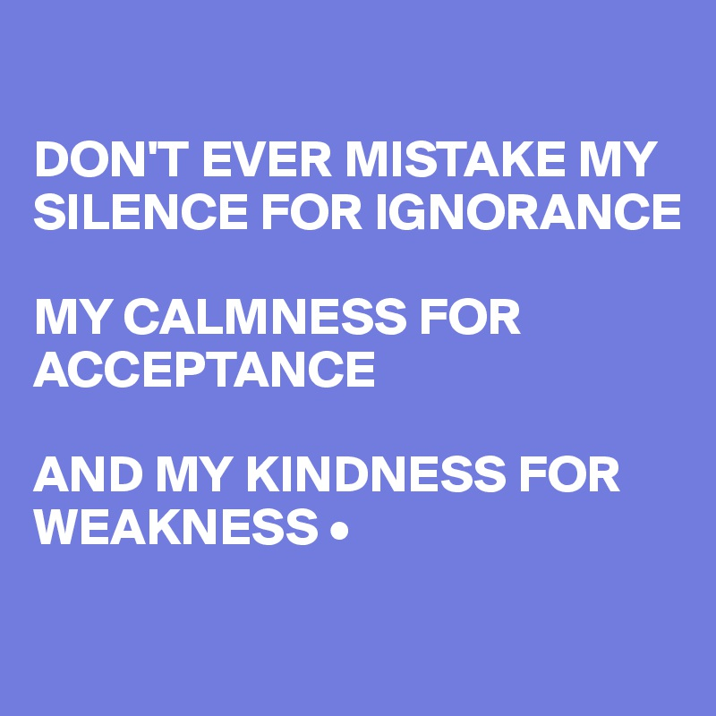 Image result for don't mistake my tolerance for weakness