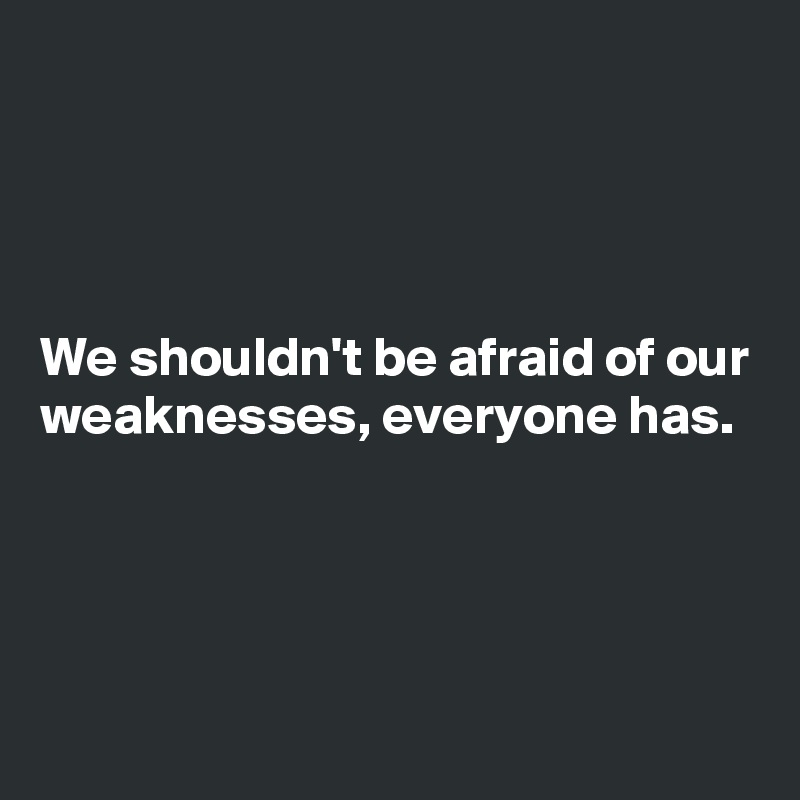 We shouldn't be afraid of our weaknesses, everyone has.