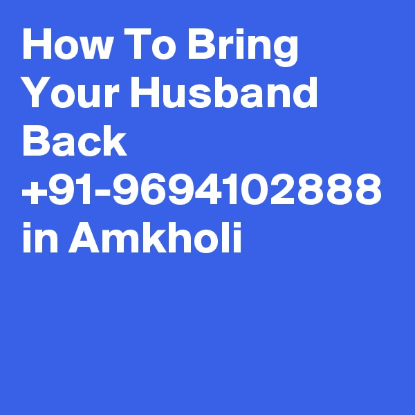 How To Bring Your Husband Back  +91-9694102888 in Amkholi