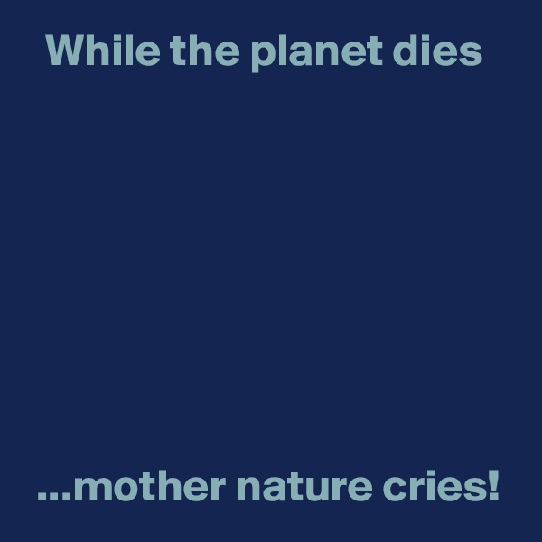 While the planet dies          ...mother nature cries!