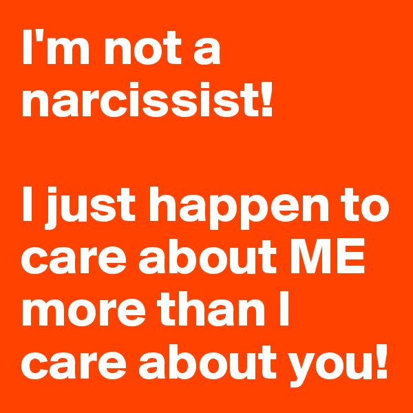 I'm not a narcissist!  I just happen to care about ME more than I care about you!
