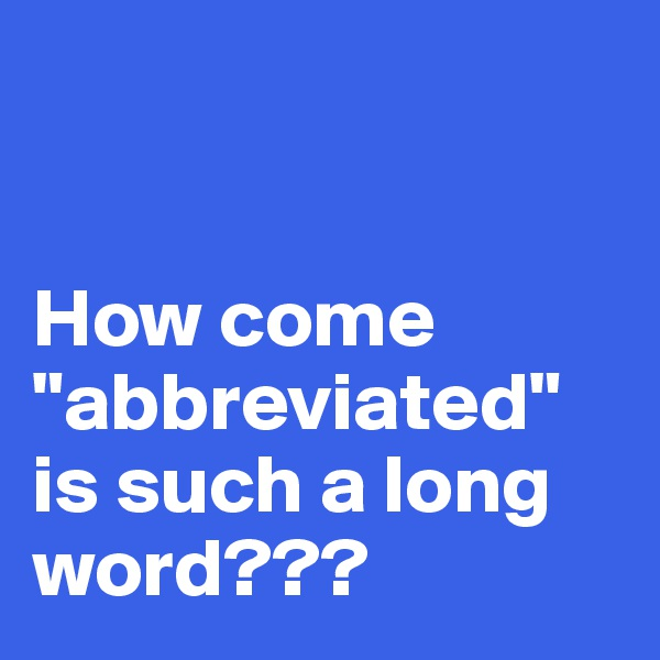"""How come """"abbreviated"""" is such a long word???"""