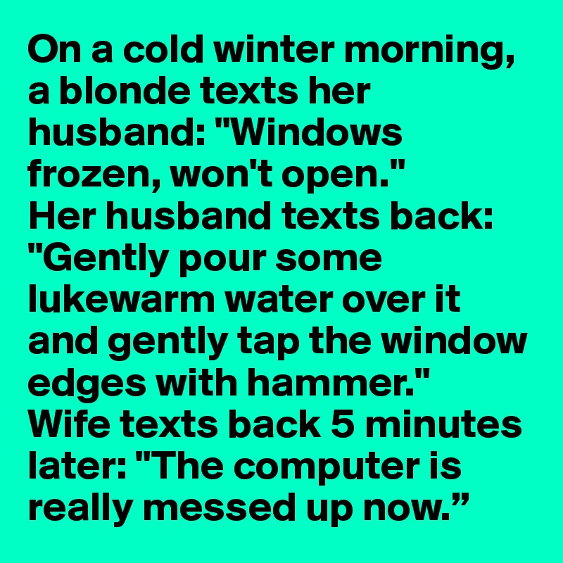 """On a cold winter morning, a blonde texts her husband: """"Windows frozen, won't open."""" Her husband texts back: """"Gently pour some lukewarm water over it and gently tap the window edges with hammer."""" Wife texts back 5 minutes later: """"The computer is really messed up now."""""""