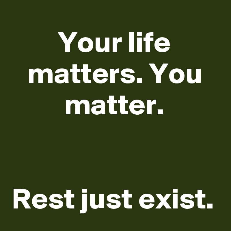 Your life matters. You matter.   Rest just exist.