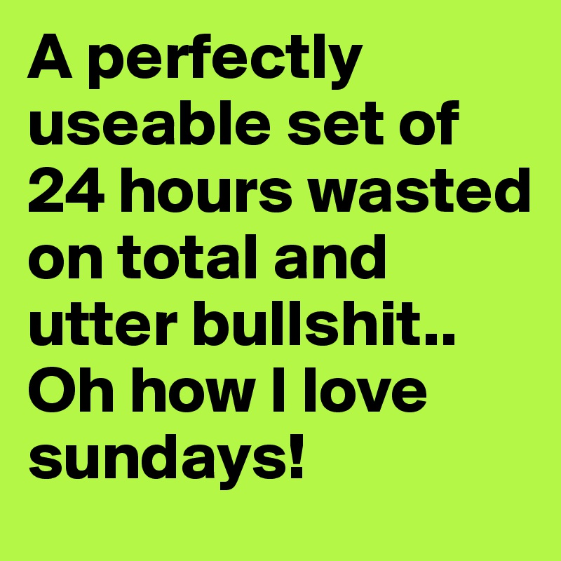 A perfectly useable set of 24 hours wasted on total and utter bullshit.. Oh how I love sundays!