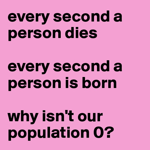 every second a person dies  every second a person is born  why isn't our population 0?