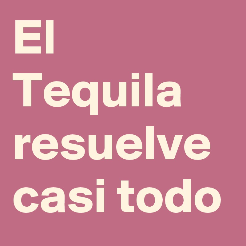El Tequila resuelve casi todo