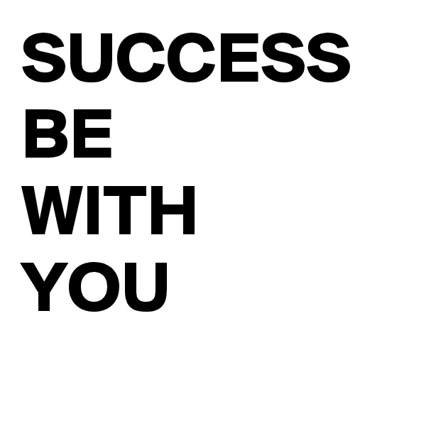 SUCCESS BE WITH YOU