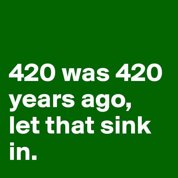 420 was 420 years ago,  let that sink in.
