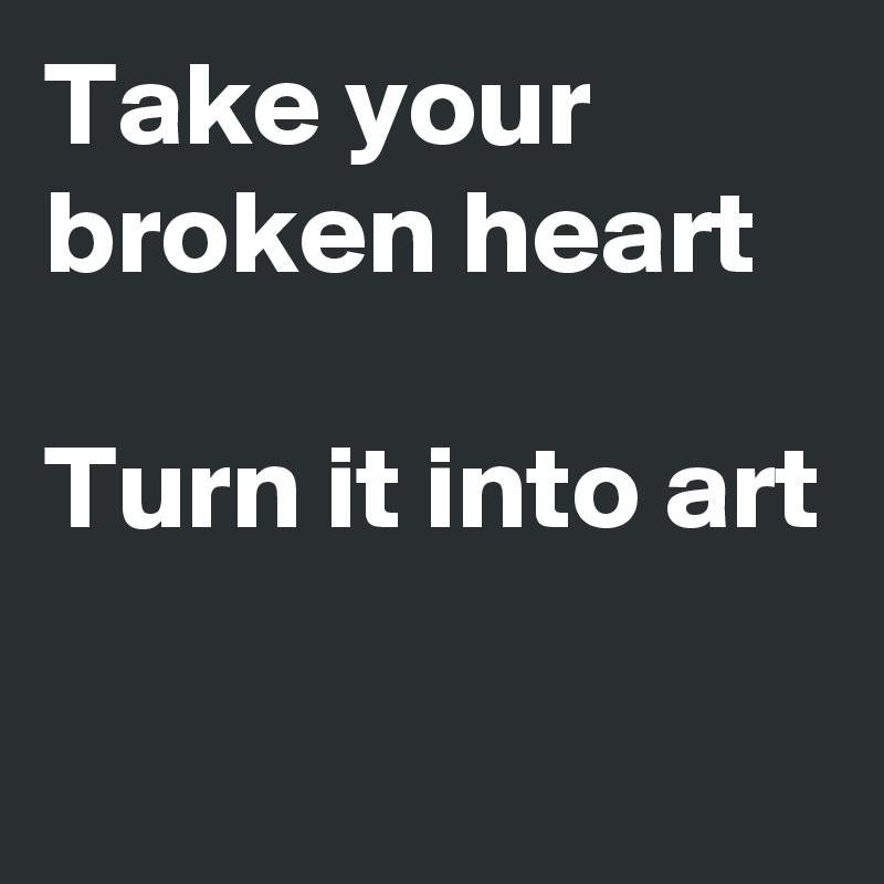 Take your broken heart  Turn it into art