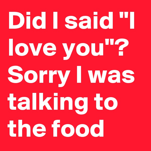 "Did I said ""I love you""? Sorry I was talking to the food"