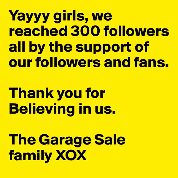 Yayyy girls, we reached 300 followers all by the support of our followers and fans.   Thank you for Believing in us.   The Garage Sale family XOX