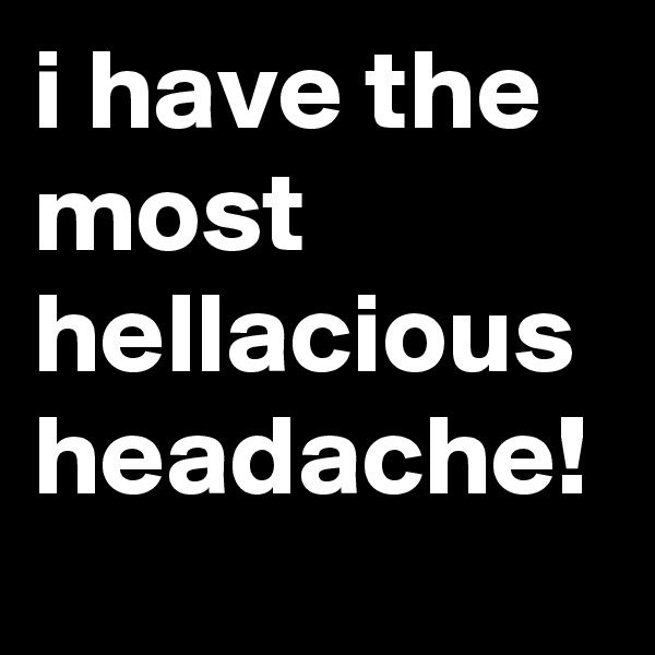 i have the most hellacious headache!