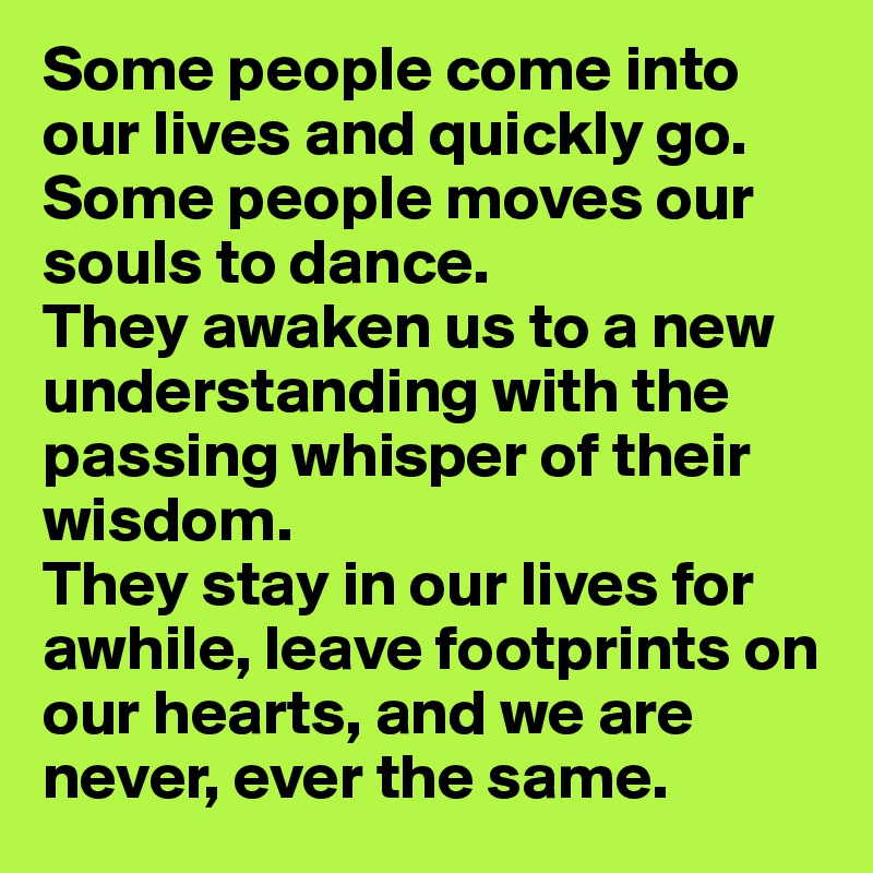 Some people come into our lives and quickly go. Some people moves our souls to dance.  They awaken us to a new understanding with the passing whisper of their wisdom.  They stay in our lives for awhile, leave footprints on our hearts, and we are never, ever the same.