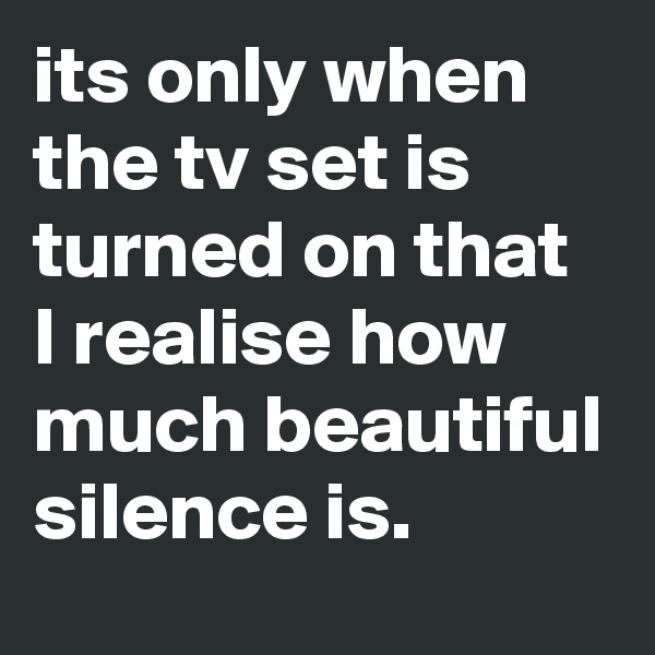 its only when the tv set is turned on that I realise how much beautiful silence is.
