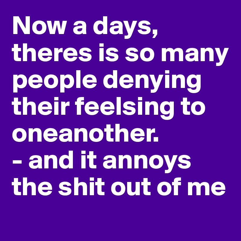 Now a days, theres is so many people denying their feelsing to oneanother. - and it annoys the shit out of me