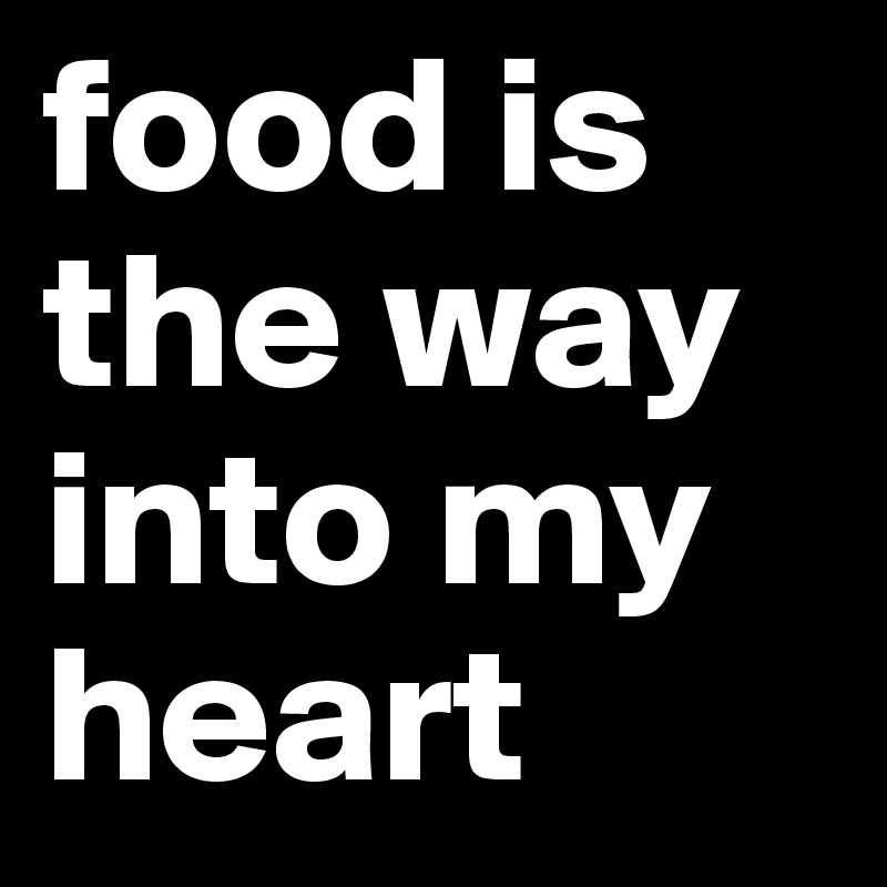 food is the way into my heart