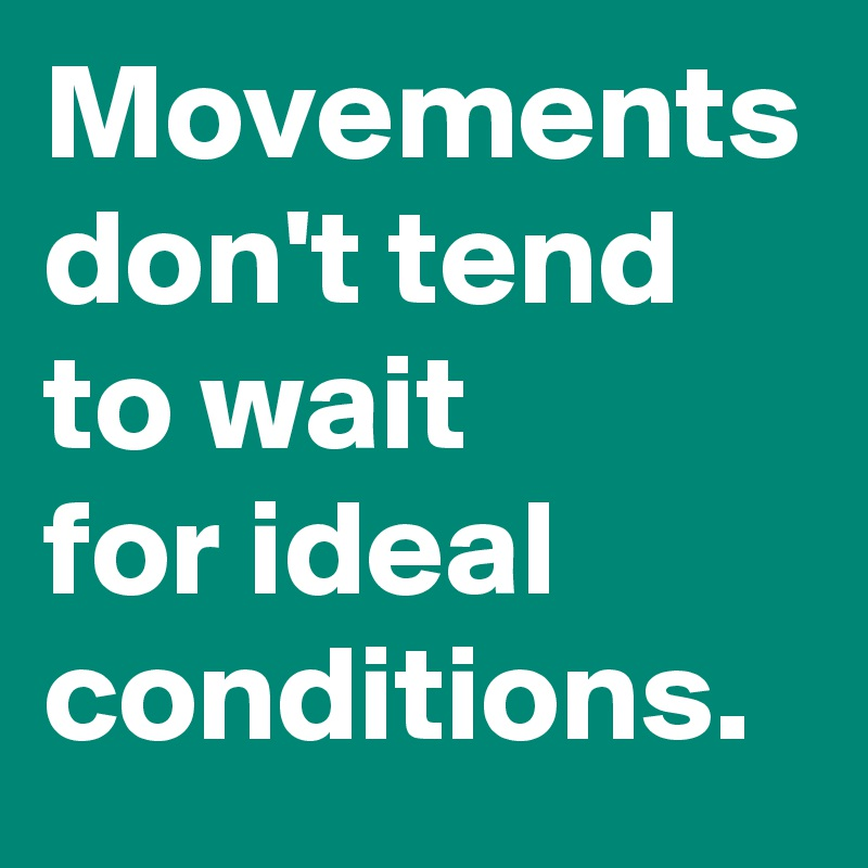 Movements don't tend to wait  for ideal conditions.