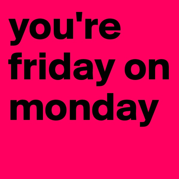 you're friday on monday
