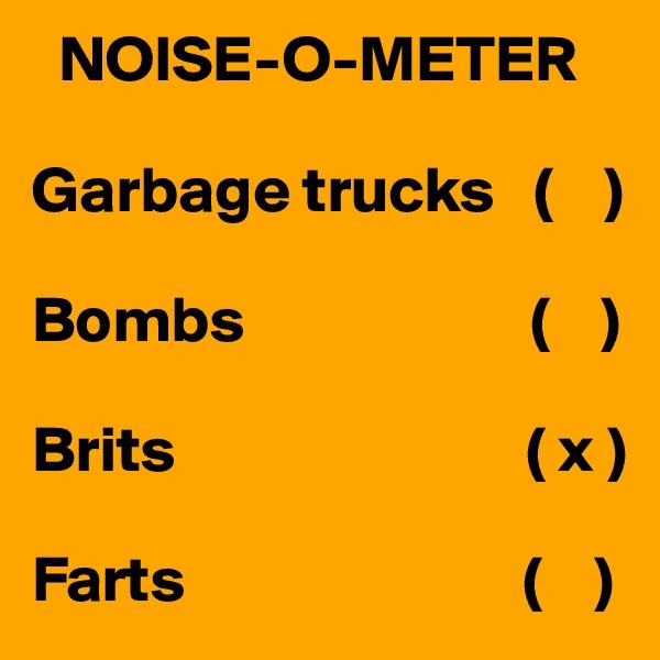NOISE-O-METER  Garbage trucks   (    )  Bombs                      (    )  Brits                           ( x )  Farts                          (    )