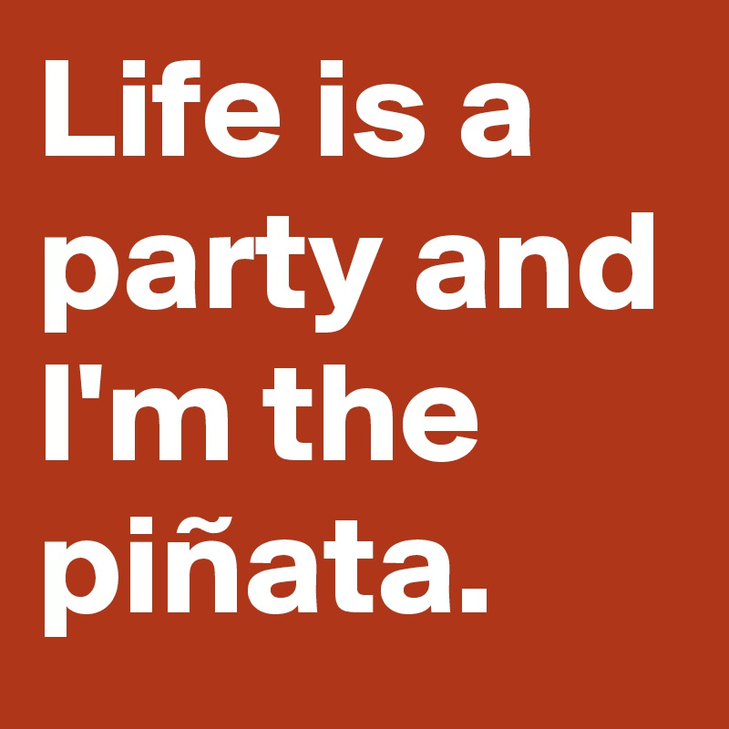 Life is a party and I'm the piñata.