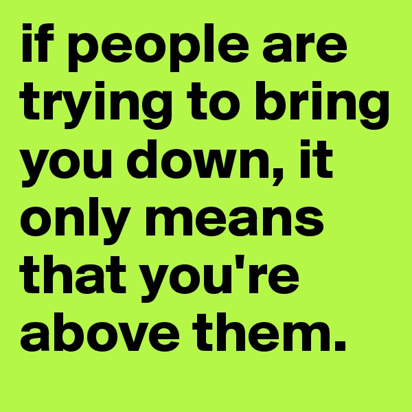 if people are trying to bring you down, it only means that you're above them.