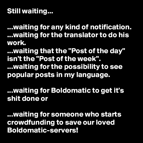 """Still waiting...  ...waiting for any kind of notification. ...waiting for the translator to do his work. ...waiting that the """"Post of the day"""" isn't the """"Post of the week"""". ...waiting for the possibility to see popular posts in my language.  ...waiting for Boldomatic to get it's shit done or  ...waiting for someone who starts crowdfunding to save our loved Boldomatic-servers!"""