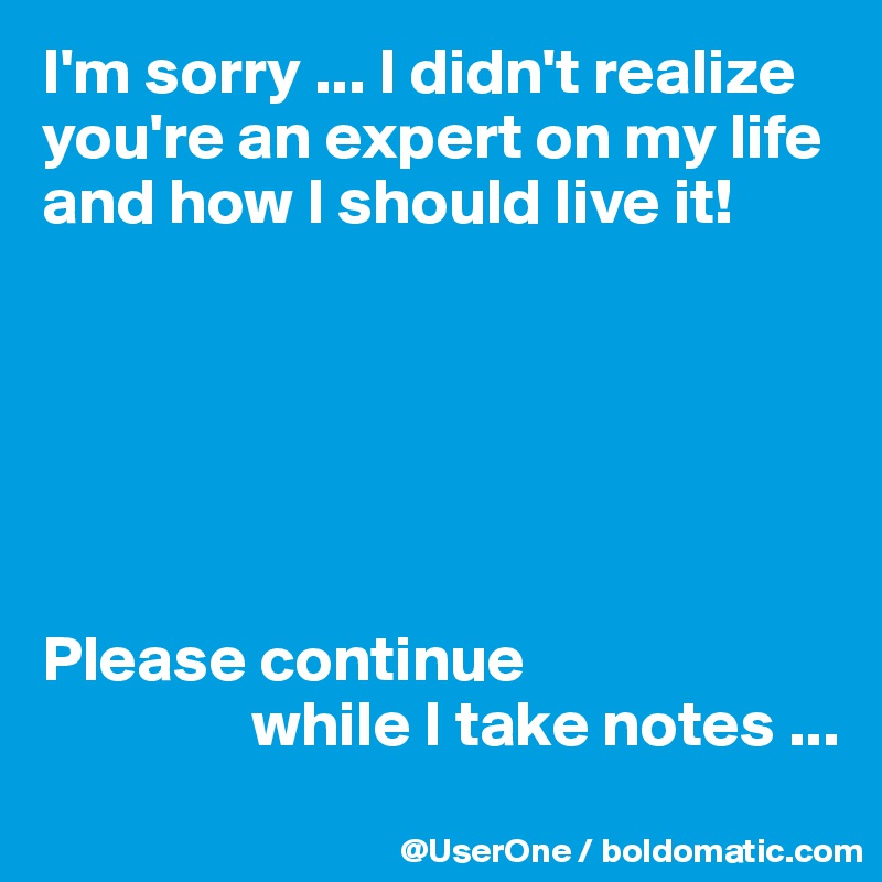 I'm sorry ... I didn't realize you're an expert on my life and how I should live it!       Please continue                 while I take notes ...