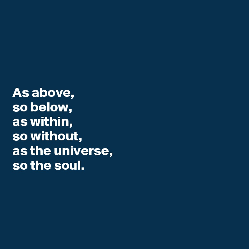 As above, so below,  as within,  so without,  as the universe,  so the soul.