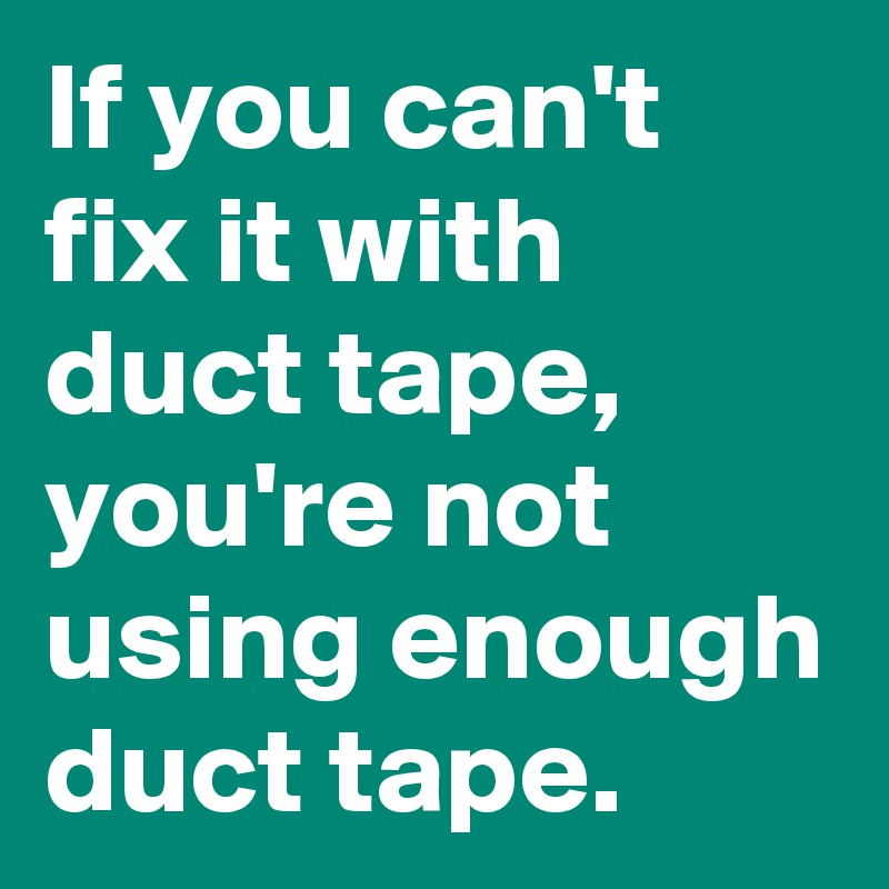 If you can't  fix it with duct tape,  you're not using enough duct tape.