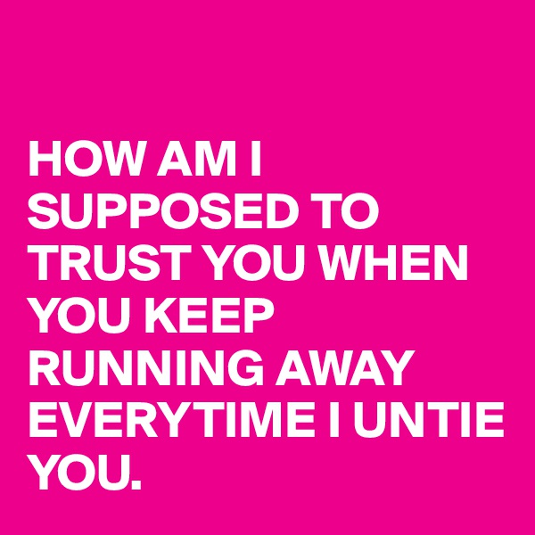 HOW AM I SUPPOSED TO TRUST YOU WHEN YOU KEEP RUNNING AWAY EVERYTIME I UNTIE YOU.