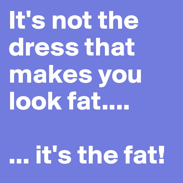 It's not the dress that makes you look fat....  ... it's the fat!