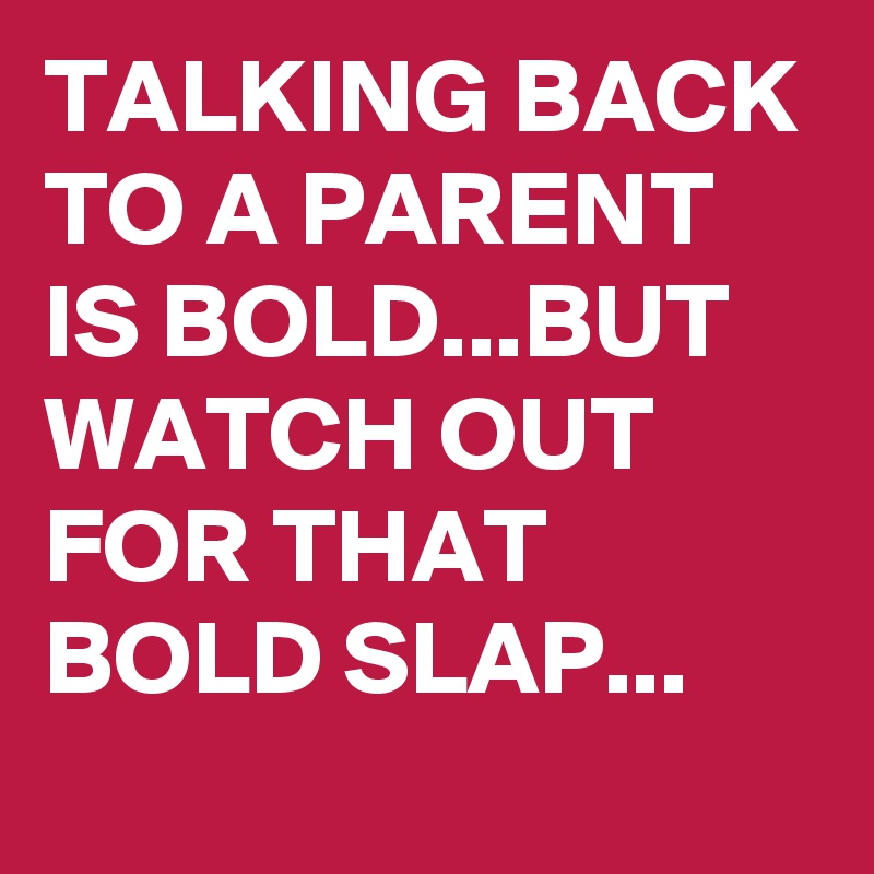 TALKING BACK TO A PARENT IS BOLD...BUT WATCH OUT FOR THAT BOLD SLAP...