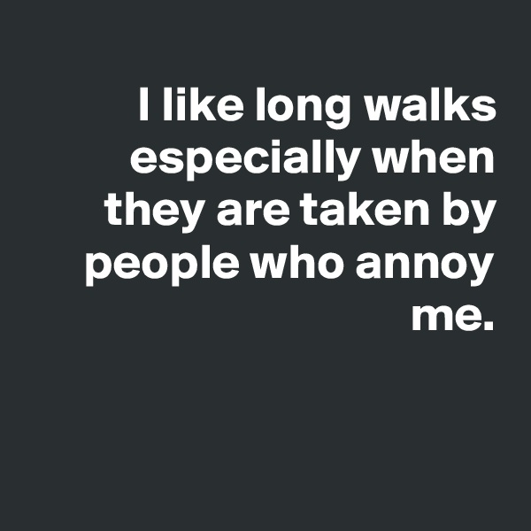 I like long walks especially when they are taken by people who annoy me.