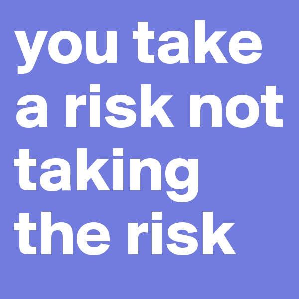 you take a risk not taking the risk