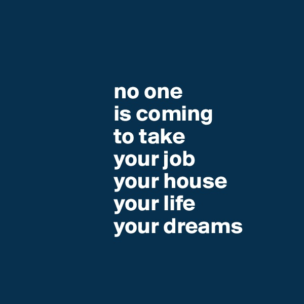 no one                        is coming                       to take                         your job                       your house                       your life                       your dreams