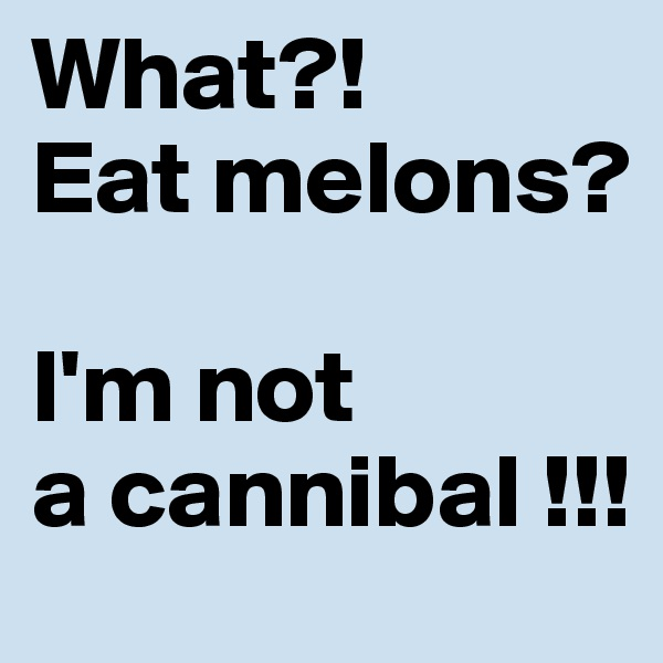 What?!  Eat melons?   I'm not  a cannibal !!!