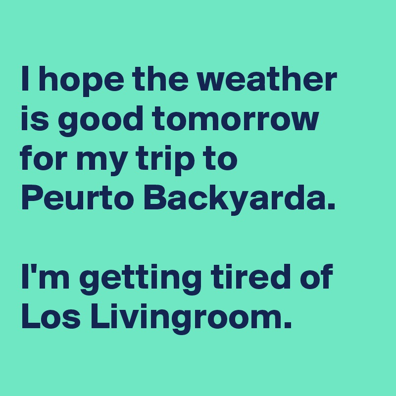 I hope the weather is good tomorrow for my trip to  Peurto Backyarda.  I'm getting tired of Los Livingroom.