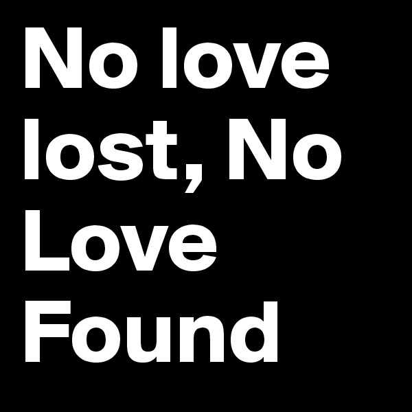 No love lost, No Love Found