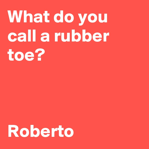 What do you call a rubber toe?    Roberto