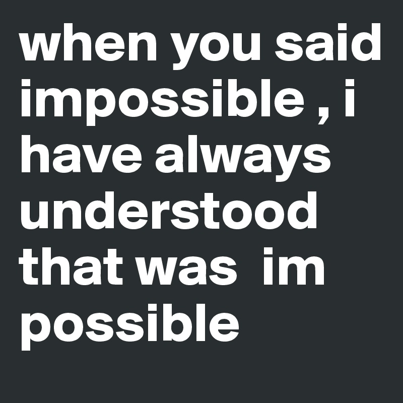 when you said impossible , i have always understood that was  im possible