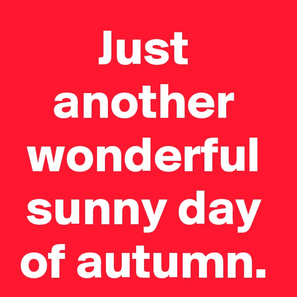 Just another wonderful sunny day of autumn.