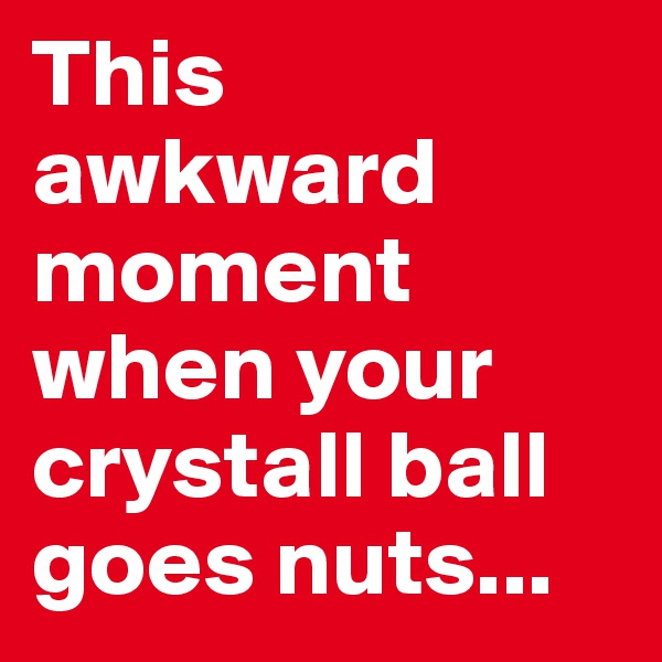 This awkward moment when your crystall ball goes nuts...